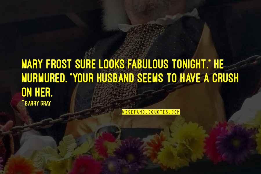 """Your Husband Quotes By Barry Gray: Mary Frost sure looks fabulous tonight."""" He murmured."""