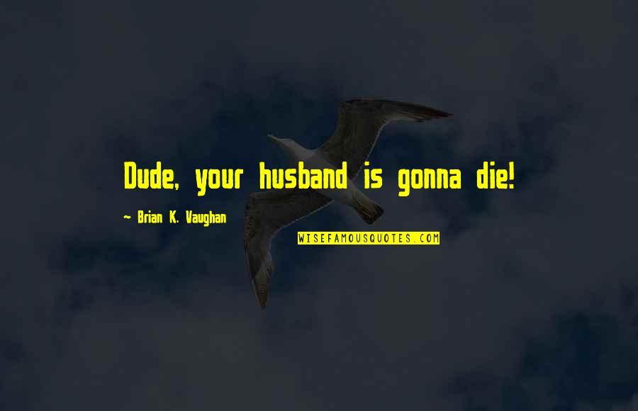 Your Husband Quotes By Brian K. Vaughan: Dude, your husband is gonna die!