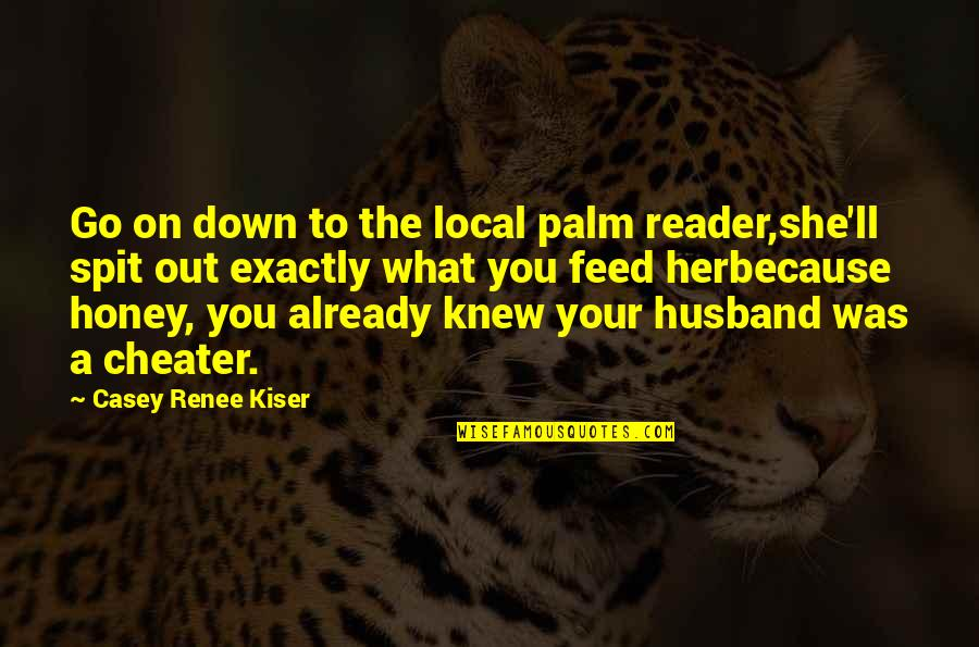 Your Husband Quotes By Casey Renee Kiser: Go on down to the local palm reader,she'll