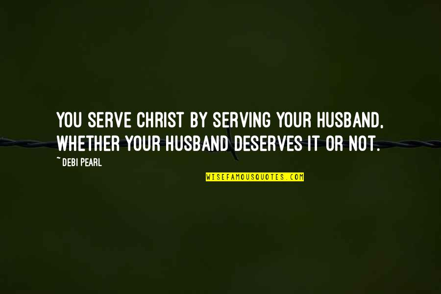 Your Husband Quotes By Debi Pearl: You serve Christ by serving your husband, whether
