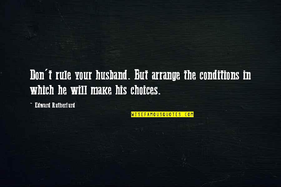 Your Husband Quotes By Edward Rutherfurd: Don't rule your husband. But arrange the conditions