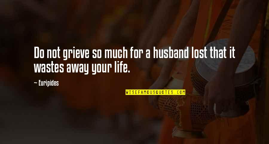 Your Husband Quotes By Euripides: Do not grieve so much for a husband