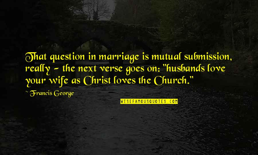 Your Husband Quotes By Francis George: That question in marriage is mutual submission, really