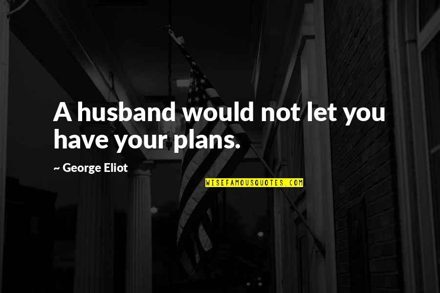 Your Husband Quotes By George Eliot: A husband would not let you have your