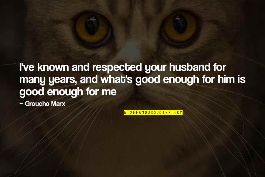 Your Husband Quotes By Groucho Marx: I've known and respected your husband for many