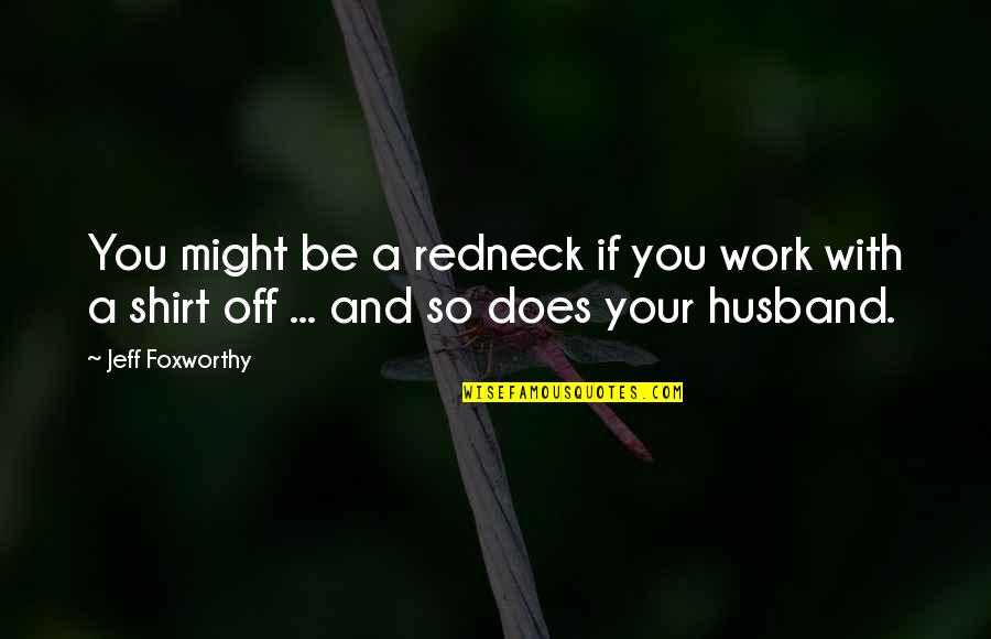 Your Husband Quotes By Jeff Foxworthy: You might be a redneck if you work