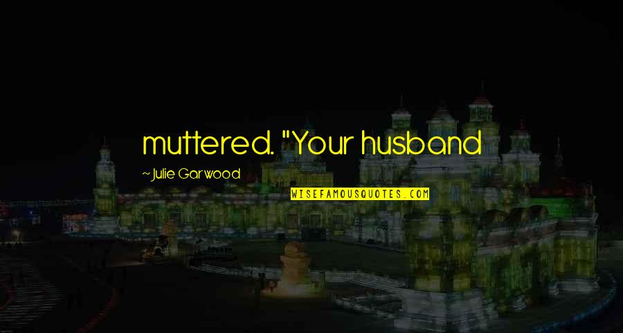 """Your Husband Quotes By Julie Garwood: muttered. """"Your husband"""