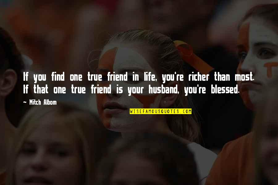 Your Husband Quotes By Mitch Albom: If you find one true friend in life,