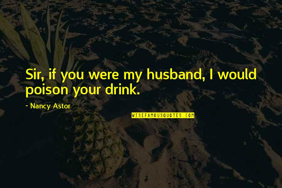 Your Husband Quotes By Nancy Astor: Sir, if you were my husband, I would