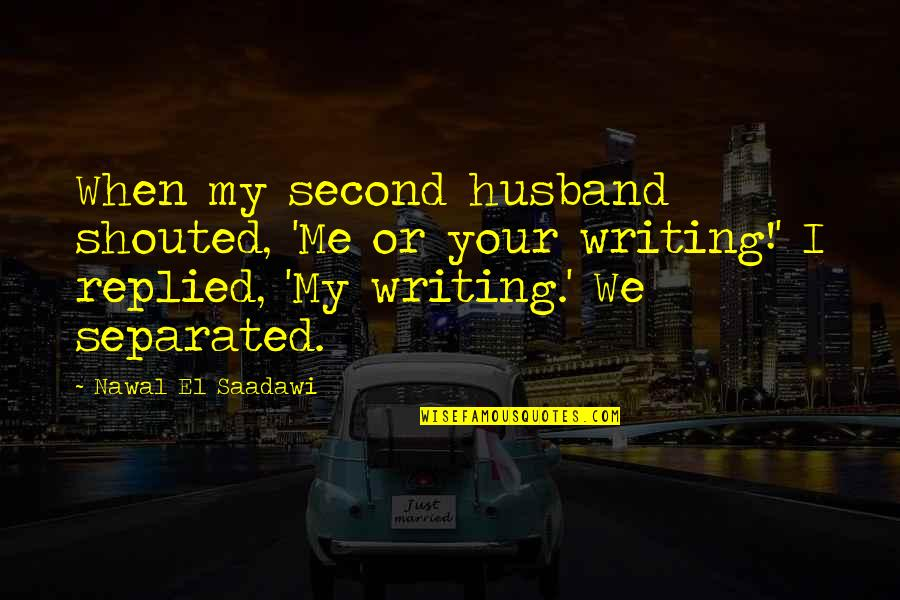 Your Husband Quotes By Nawal El Saadawi: When my second husband shouted, 'Me or your