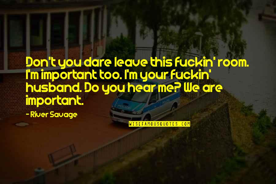 Your Husband Quotes By River Savage: Don't you dare leave this fuckin' room. I'm