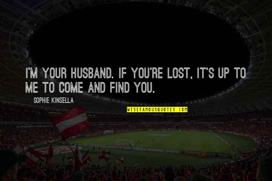 Your Husband Quotes By Sophie Kinsella: I'm your husband. If you're lost, it's up