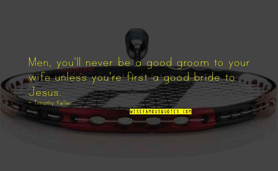 Your Husband Quotes By Timothy Keller: Men, you'll never be a good groom to