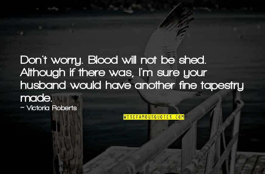 Your Husband Quotes By Victoria Roberts: Don't worry. Blood will not be shed. Although
