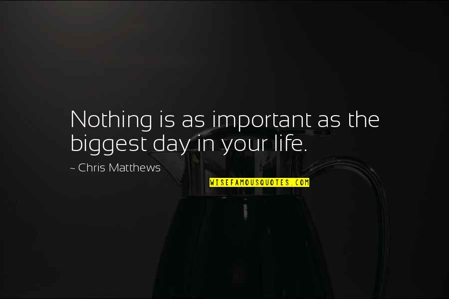 Your Important In My Life Quotes By Chris Matthews: Nothing is as important as the biggest day