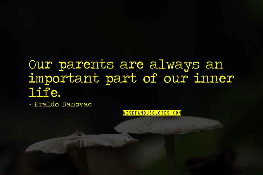 Your Important In My Life Quotes By Eraldo Banovac: Our parents are always an important part of
