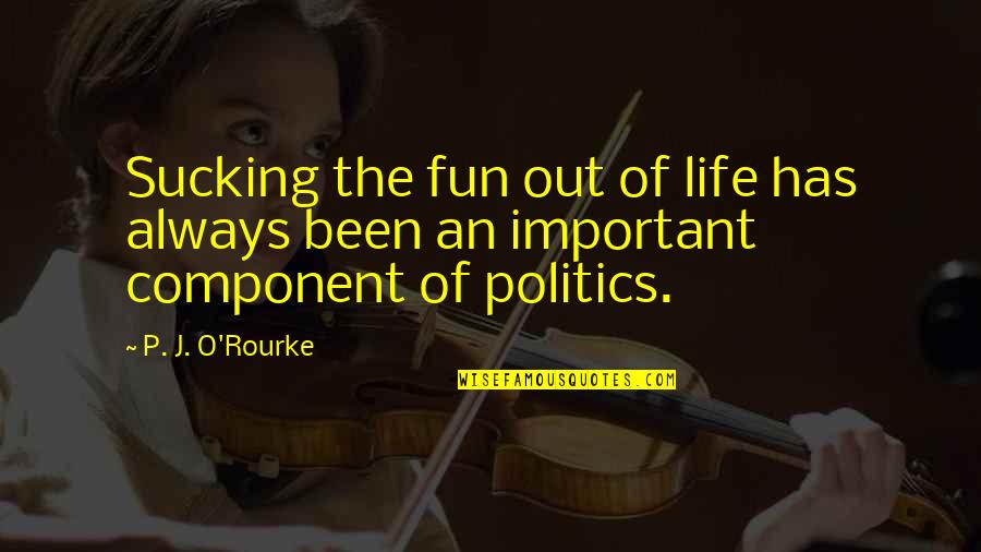 Your Important In My Life Quotes By P. J. O'Rourke: Sucking the fun out of life has always