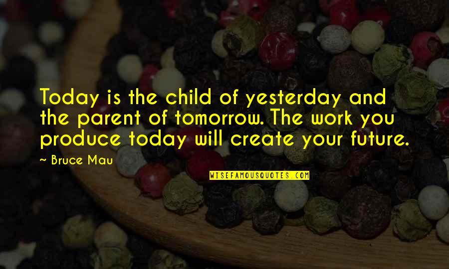 Your In My Future Quotes By Bruce Mau: Today is the child of yesterday and the