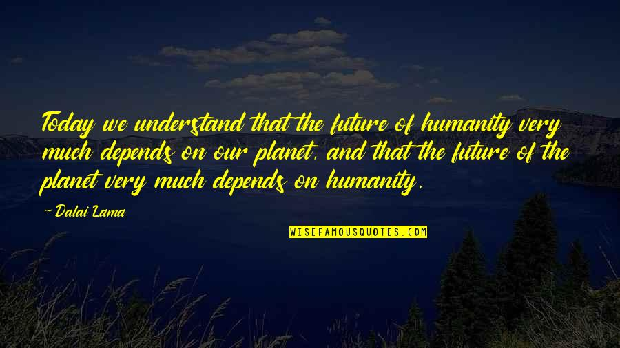 Your In My Future Quotes By Dalai Lama: Today we understand that the future of humanity
