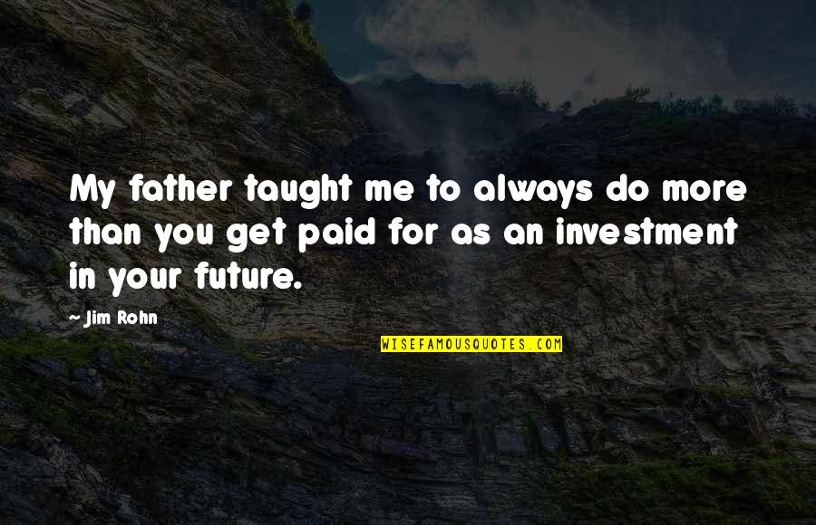Your In My Future Quotes By Jim Rohn: My father taught me to always do more