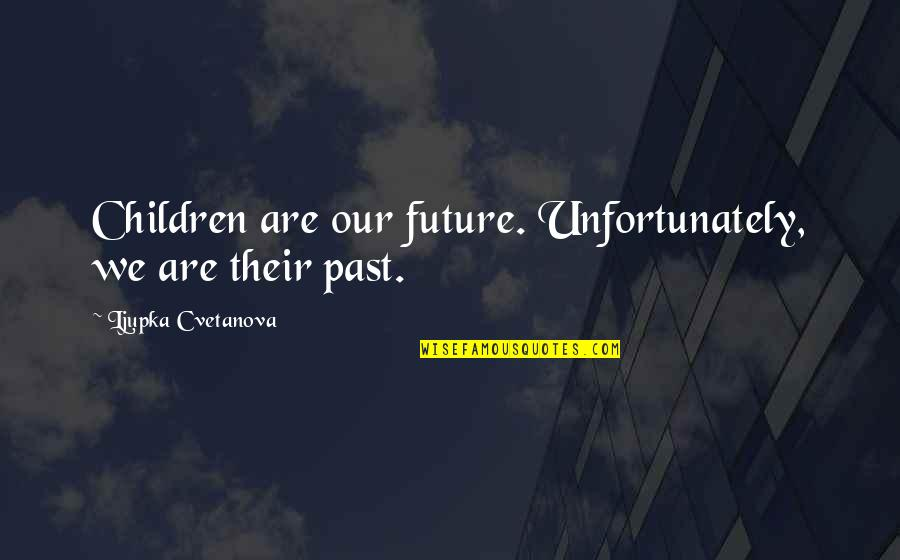 Your In My Future Quotes By Ljupka Cvetanova: Children are our future. Unfortunately, we are their
