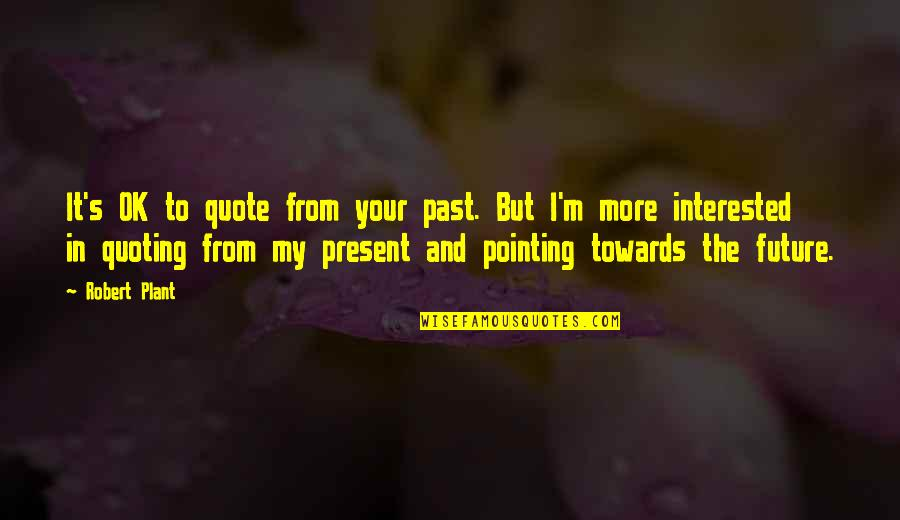 Your In My Future Quotes By Robert Plant: It's OK to quote from your past. But