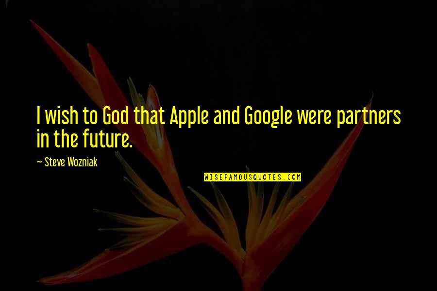 Your In My Future Quotes By Steve Wozniak: I wish to God that Apple and Google