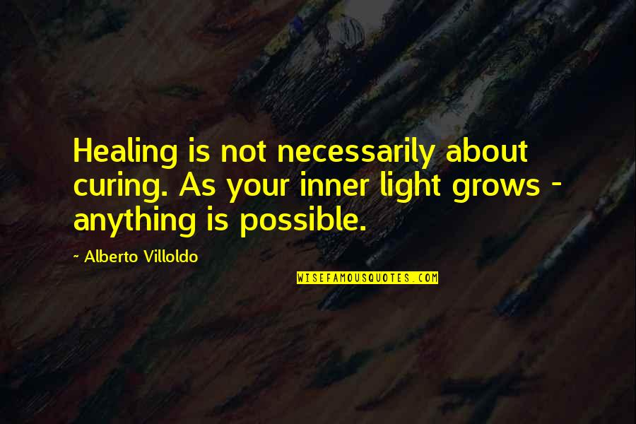 Your Inner Light Quotes By Alberto Villoldo: Healing is not necessarily about curing. As your
