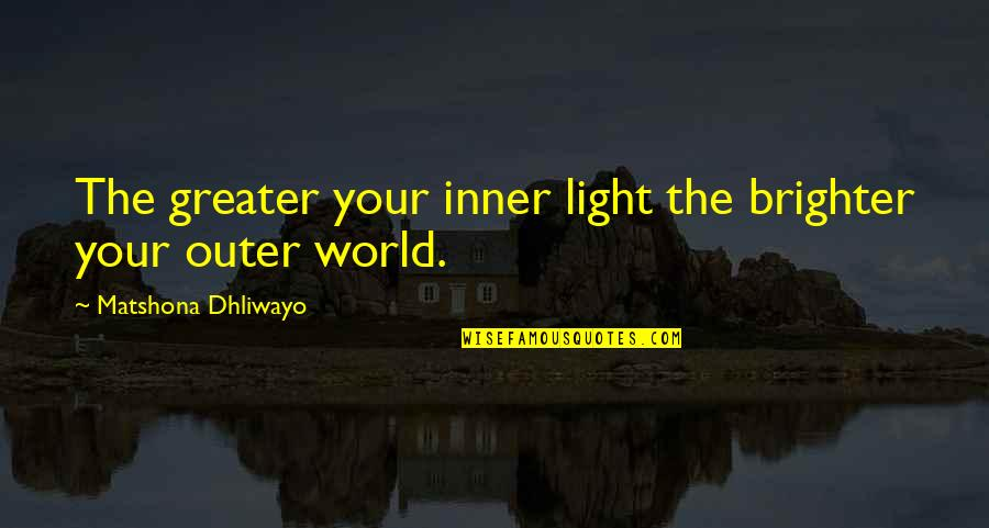 Your Inner Light Quotes By Matshona Dhliwayo: The greater your inner light the brighter your