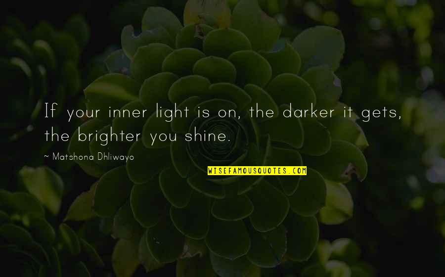 Your Inner Light Quotes By Matshona Dhliwayo: If your inner light is on, the darker