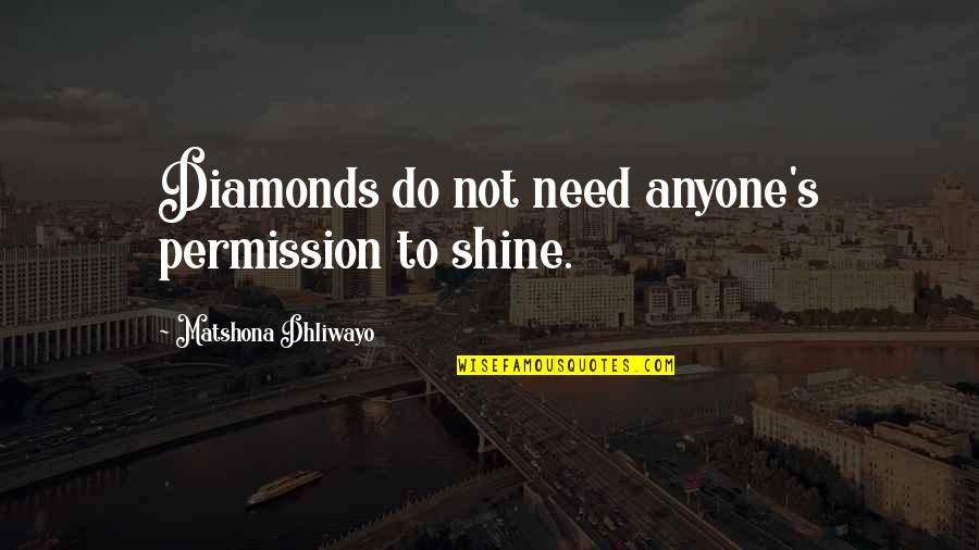 Your Inner Light Quotes By Matshona Dhliwayo: Diamonds do not need anyone's permission to shine.