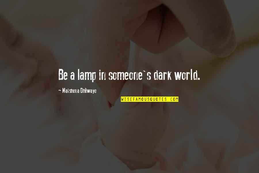 Your Inner Light Quotes By Matshona Dhliwayo: Be a lamp in someone's dark world.