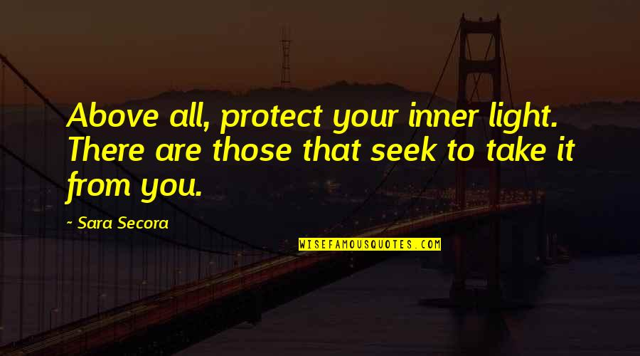 Your Inner Light Quotes By Sara Secora: Above all, protect your inner light. There are