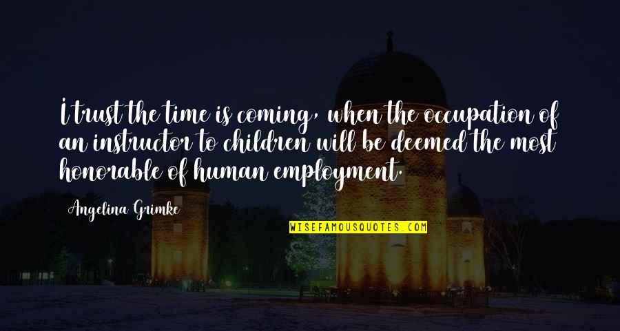 Your Instructor Quotes By Angelina Grimke: I trust the time is coming, when the