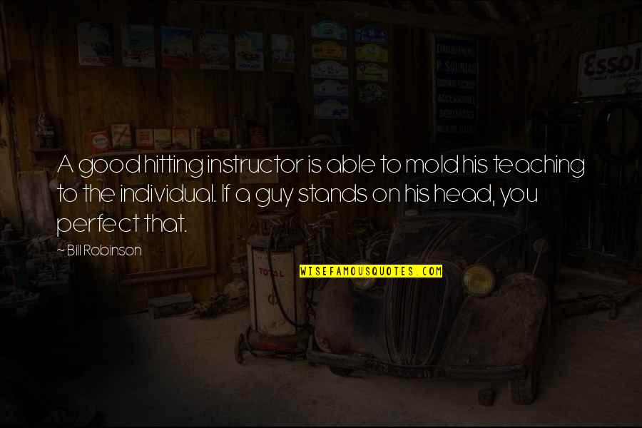 Your Instructor Quotes By Bill Robinson: A good hitting instructor is able to mold
