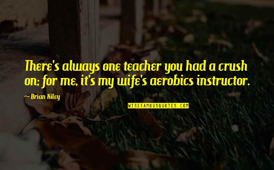 Your Instructor Quotes By Brian Kiley: There's always one teacher you had a crush