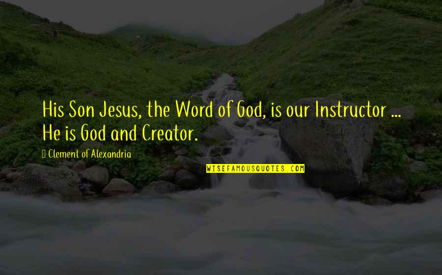 Your Instructor Quotes By Clement Of Alexandria: His Son Jesus, the Word of God, is