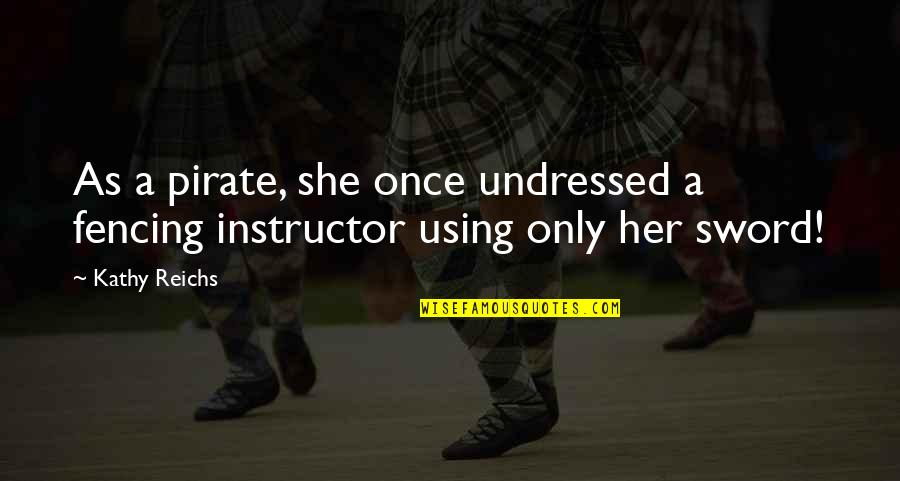 Your Instructor Quotes By Kathy Reichs: As a pirate, she once undressed a fencing