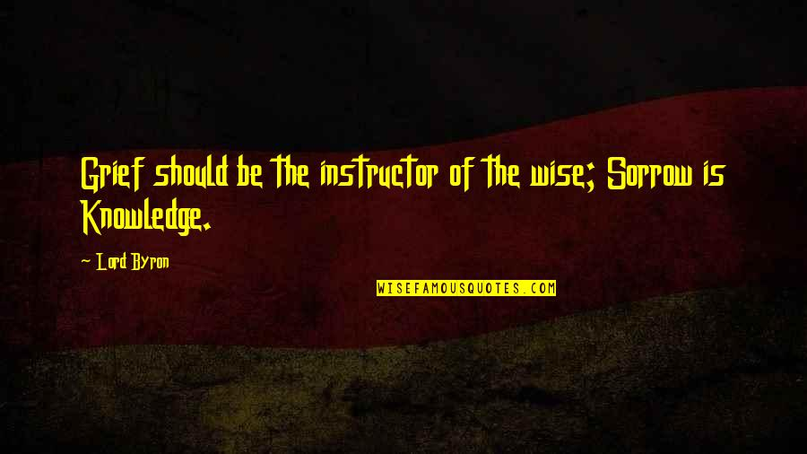 Your Instructor Quotes By Lord Byron: Grief should be the instructor of the wise;