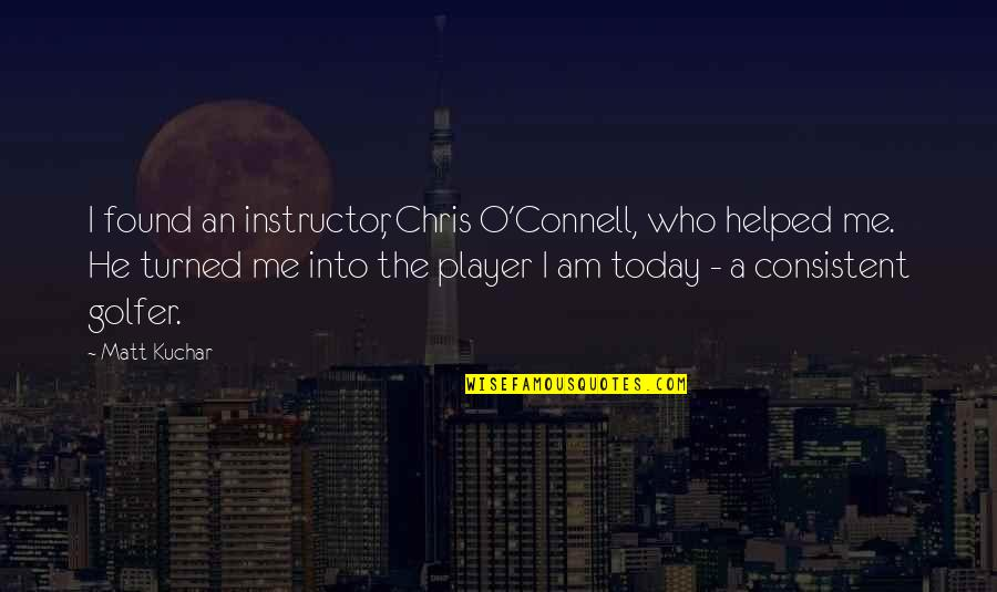 Your Instructor Quotes By Matt Kuchar: I found an instructor, Chris O'Connell, who helped