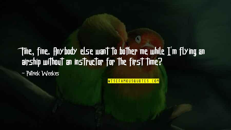 Your Instructor Quotes By Patrick Weekes: Fine, fine. Anybody else want to bother me