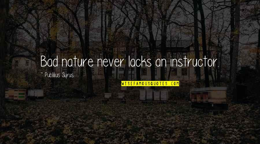 Your Instructor Quotes By Publilius Syrus: Bad nature never lacks an instructor.