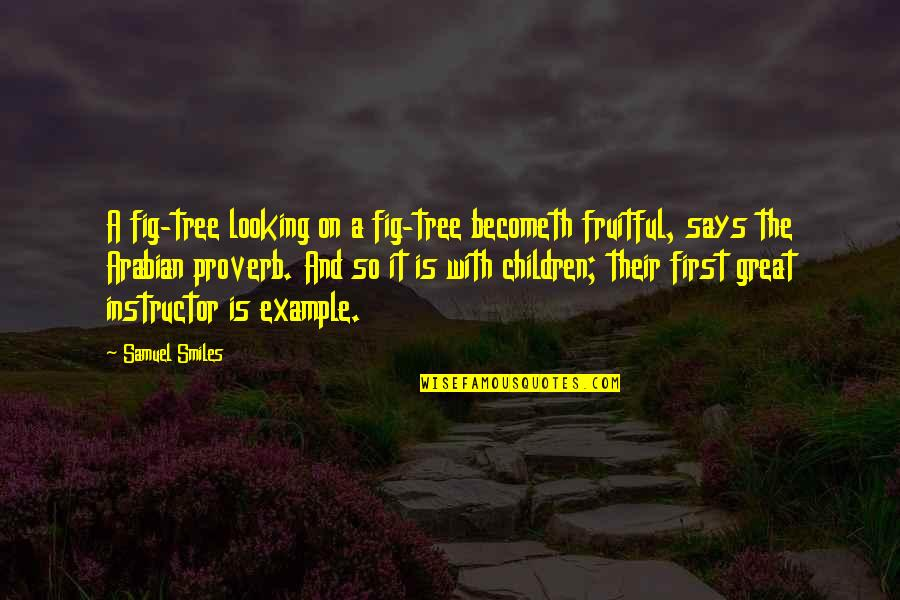 Your Instructor Quotes By Samuel Smiles: A fig-tree looking on a fig-tree becometh fruitful,