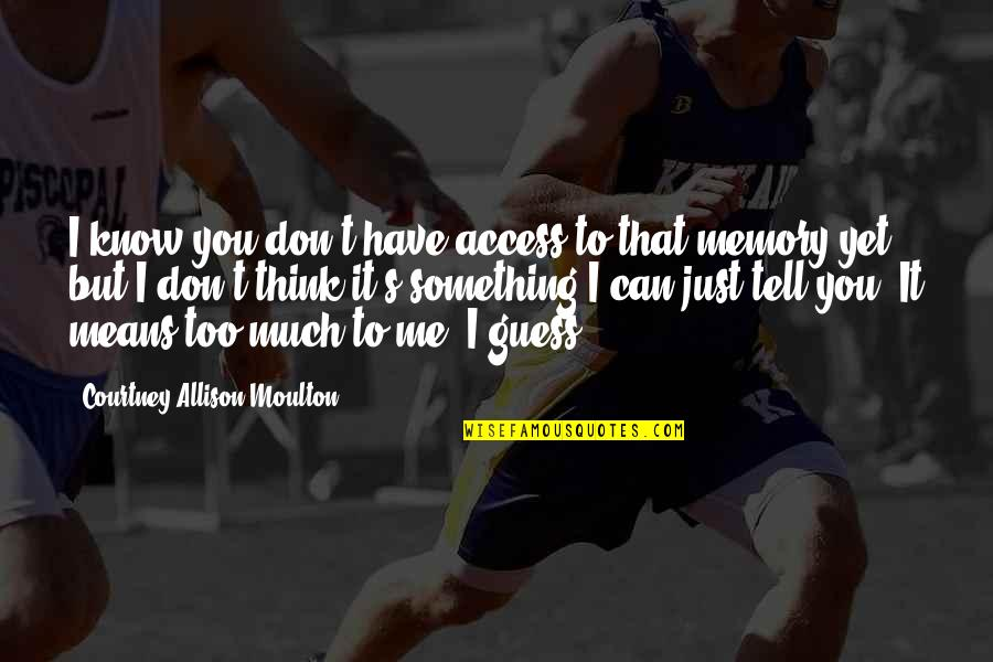 Your Just Memory Quotes By Courtney Allison Moulton: I know you don't have access to that