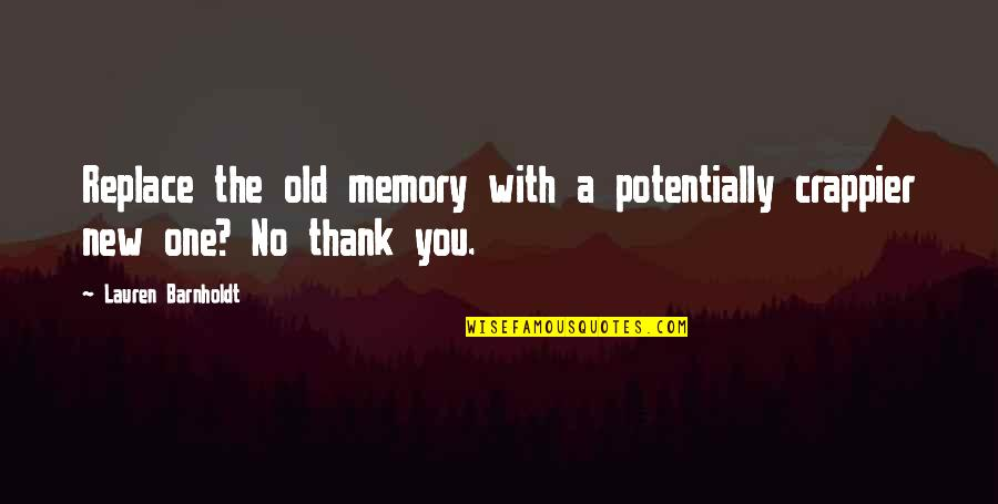 Your Just Memory Quotes By Lauren Barnholdt: Replace the old memory with a potentially crappier