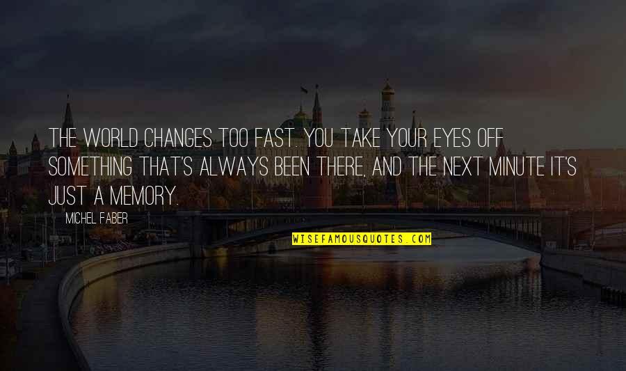 Your Just Memory Quotes By Michel Faber: The world changes too fast. You take your