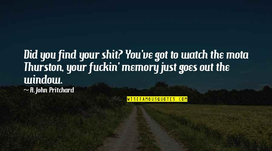 Your Just Memory Quotes By R. John Pritchard: Did you find your shit? You've got to