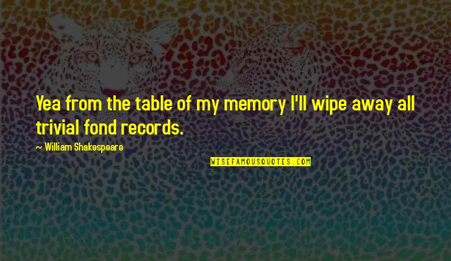 Your Just Memory Quotes By William Shakespeare: Yea from the table of my memory I'll