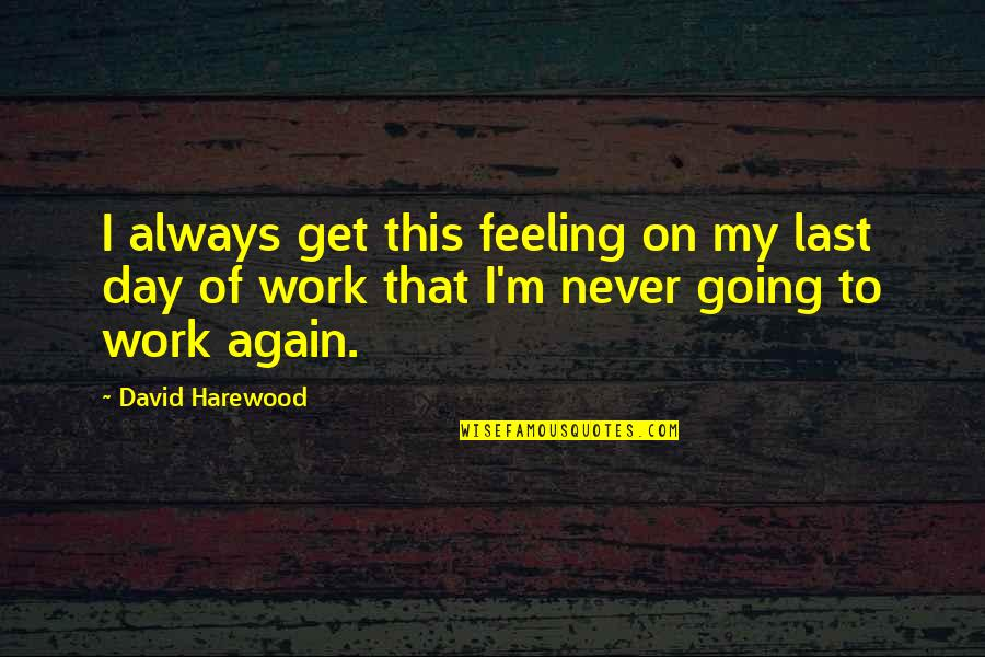 Your Last Day At Work Quotes By David Harewood: I always get this feeling on my last
