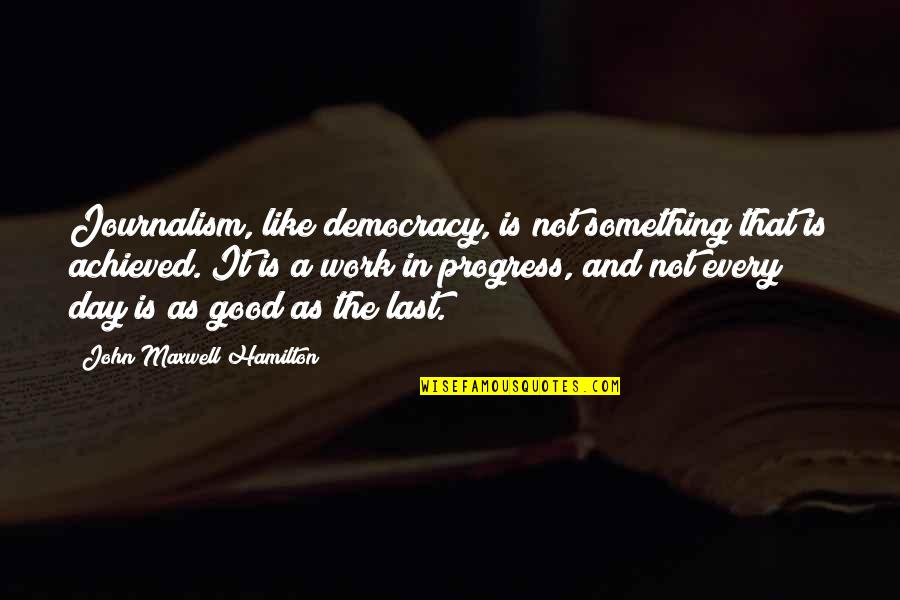 Your Last Day At Work Quotes By John Maxwell Hamilton: Journalism, like democracy, is not something that is